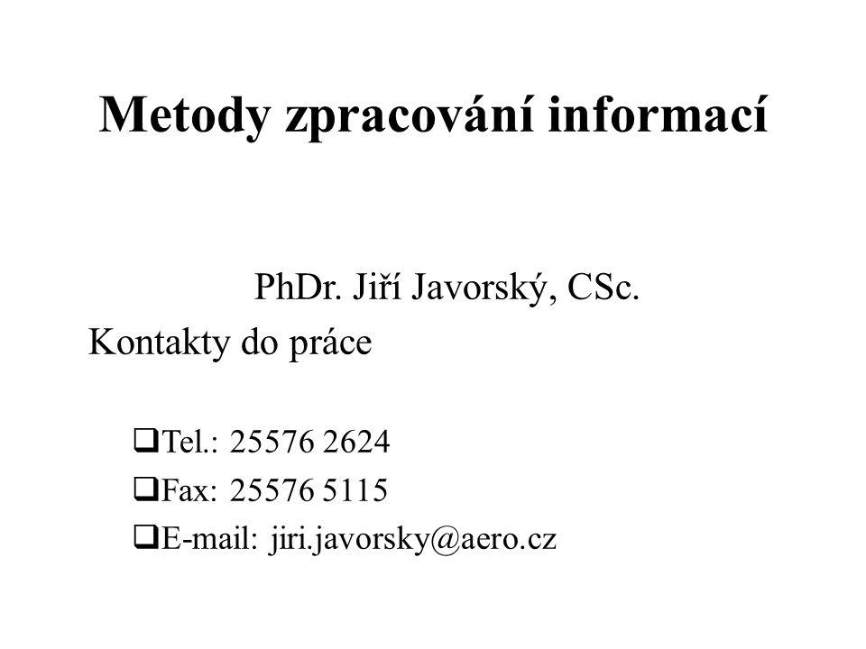 Metody zpracování informací PhDr. Jiří Javorský, CSc. Kontakty do práce  Tel.: 25576 2624  Fax: 25576 5115  E-mail: jiri.javorsky@aero.cz