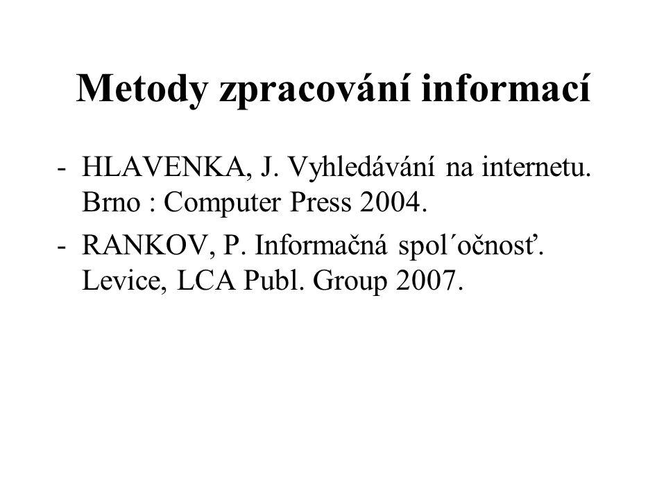 Metody zpracování informací -HLAVENKA, J. Vyhledávání na internetu. Brno : Computer Press 2004. -RANKOV, P. Informačná spol´očnosť. Levice, LCA Publ.