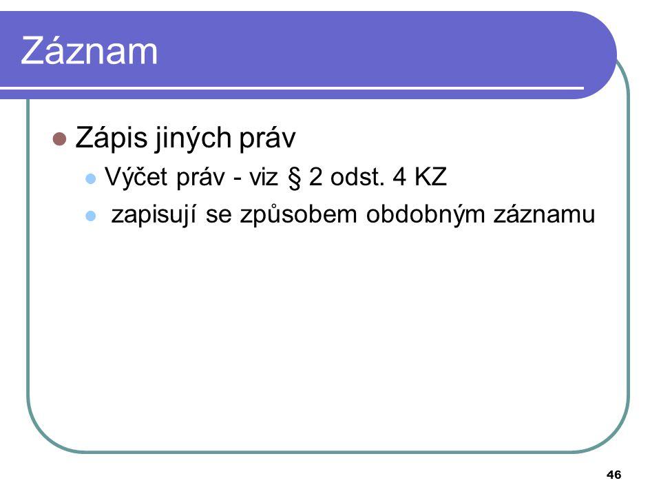 46 Záznam Zápis jiných práv Výčet práv - viz § 2 odst. 4 KZ zapisují se způsobem obdobným záznamu