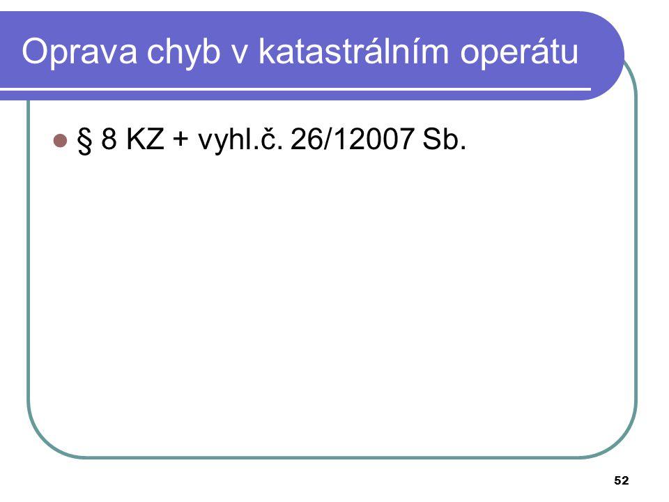52 Oprava chyb v katastrálním operátu § 8 KZ + vyhl.č. 26/12007 Sb.
