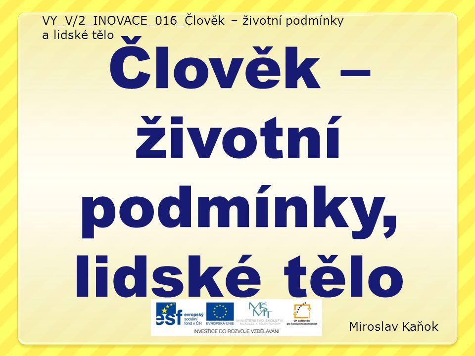VY_V/2_INOVACE_016_Člověk – životní podmínky a lidské tělo Člověk – životní podmínky, lidské tělo Miroslav Kaňok