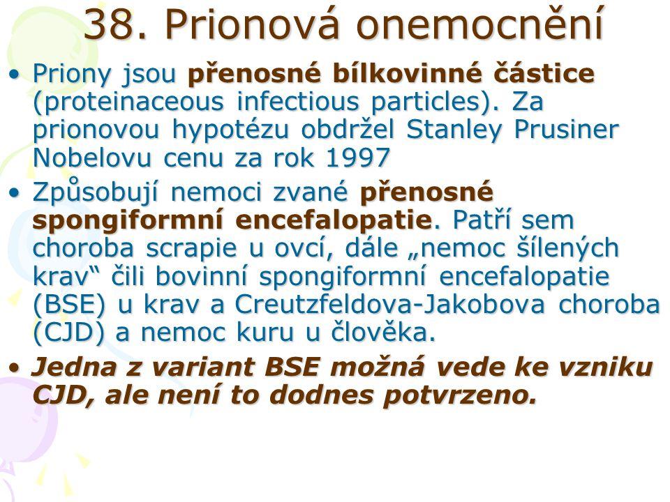 38. Prionová onemocnění Priony jsou přenosné bílkovinné částice (proteinaceous infectious particles). Za prionovou hypotézu obdržel Stanley Prusiner N
