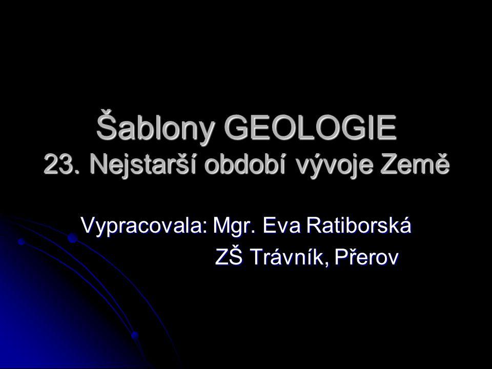 Šablony GEOLOGIE 23.Nejstarší období vývoje Země Vypracovala: Mgr.
