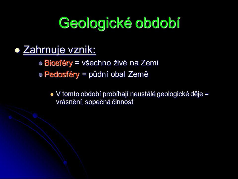 Geologické období Zahrnuje vznik: Zahrnuje vznik: Biosféry = všechno živé na Zemi Biosféry = všechno živé na Zemi Pedosféry = půdní obal Země Pedosféry = půdní obal Země V tomto období probíhají neustálé geologické děje = vrásnění, sopečná činnost V tomto období probíhají neustálé geologické děje = vrásnění, sopečná činnost