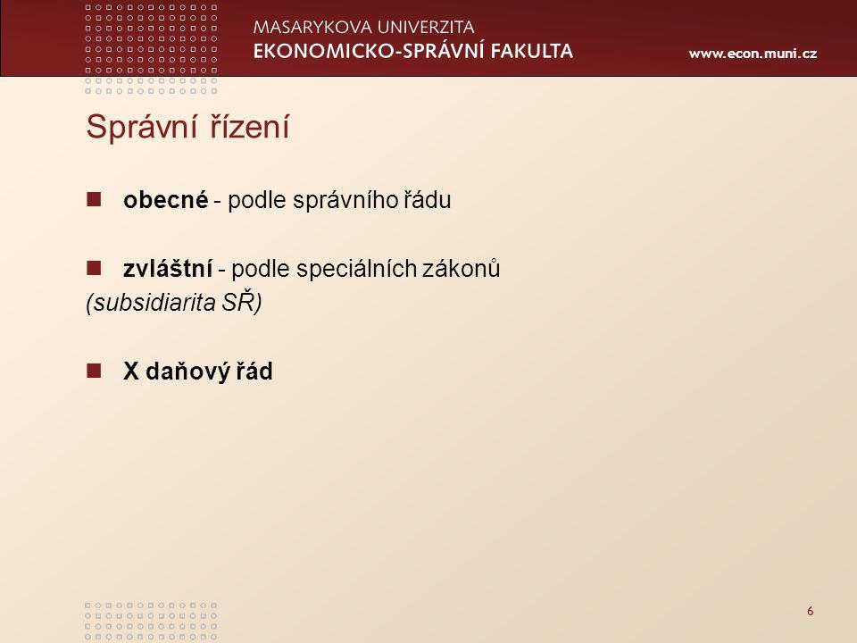 www.econ.muni.cz Správní řízení obecné - podle správního řádu zvláštní - podle speciálních zákonů (subsidiarita SŘ) X daňový řád 6