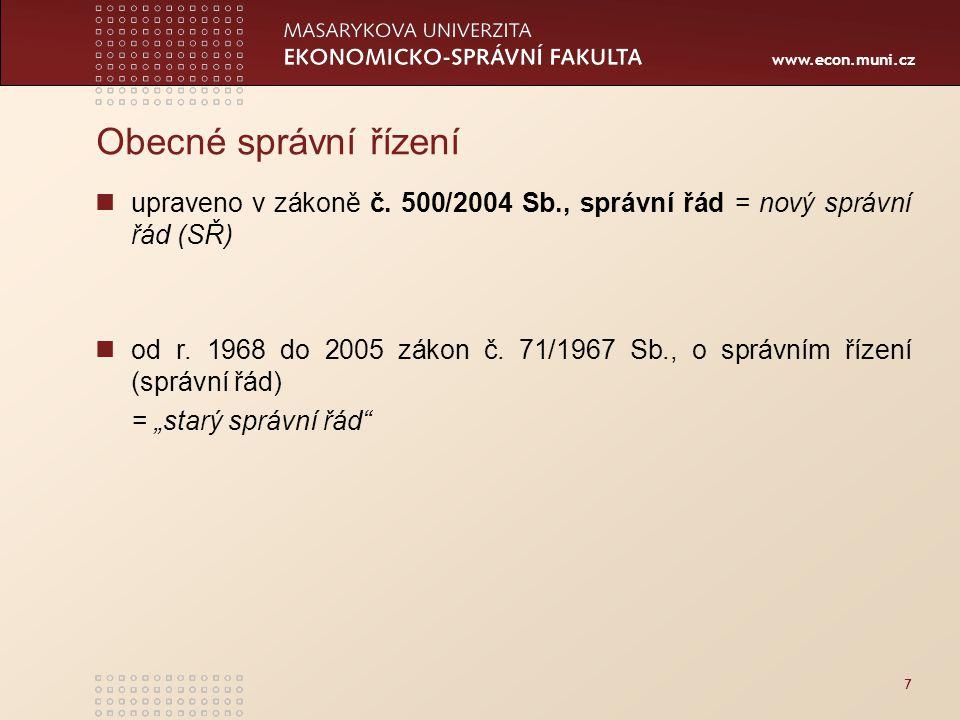 www.econ.muni.cz Obecné správní řízení upraveno v zákoně č. 500/2004 Sb., správní řád = nový správní řád (SŘ) od r. 1968 do 2005 zákon č. 71/1967 Sb.,