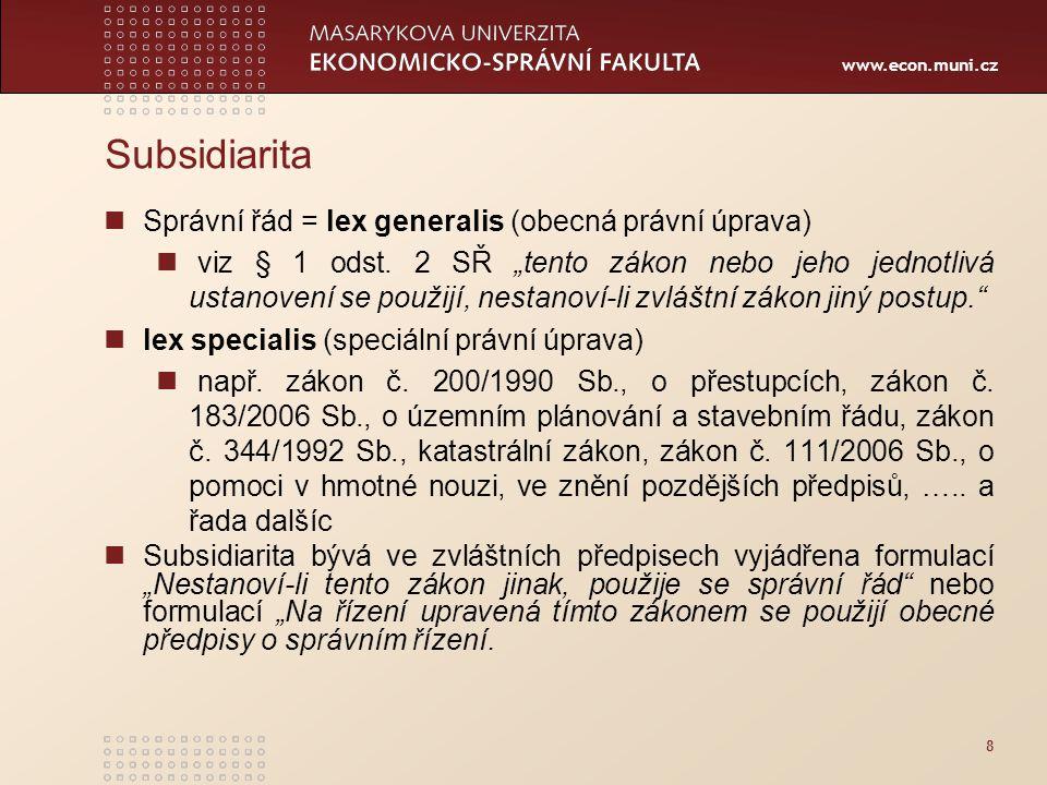"""www.econ.muni.cz Subsidiarita Správní řád = lex generalis (obecná právní úprava) viz § 1 odst. 2 SŘ """"tento zákon nebo jeho jednotlivá ustanovení se po"""
