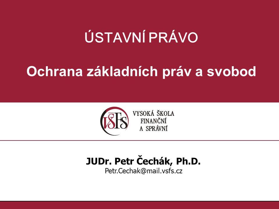 ÚSTAVNÍ PRÁVO Ochrana základních práv a svobod JUDr. Petr Čechák, Ph.D. Petr.Cechak@mail.vsfs.cz