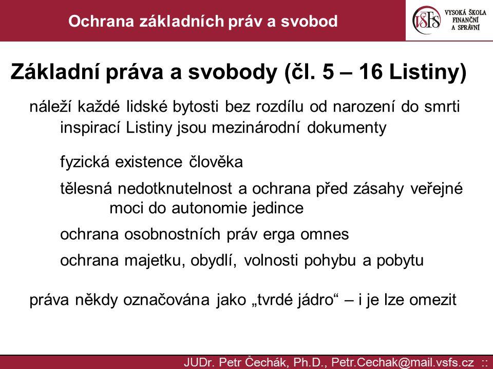 JUD r. Petr Čechák, Ph.D., Petr.Cechak @ mail. vsfs.cz :: Ochrana základních práv a svobod Základní práva a svobody (čl. 5 – 16 Listiny) náleží každé