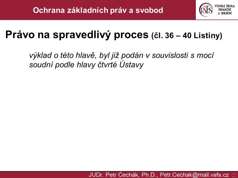 JUD r. Petr Čechák, Ph.D., Petr.Cechak @ mail. vsfs.cz :: Ochrana základních práv a svobod Právo na spravedlivý proces (čl. 36 – 40 Listiny) výklad o