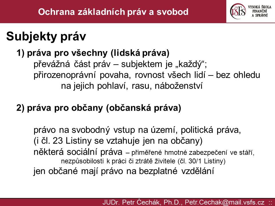 JUD r. Petr Čechák, Ph.D., Petr.Cechak @ mail. vsfs.cz :: Ochrana základních práv a svobod Subjekty práv 1) práva pro všechny (lidská práva) převážná