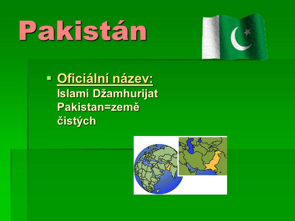 Pakistan- Základní údaje: Hl.město: Islamabad Rozloha: 803km/2 Počet obyvatel: 165,803,560 Územní jazyk: urdština, angličtina Sousední země: Čína, Írán, Afganistan, Indie(na jihu Perský záliv) Vlajka: