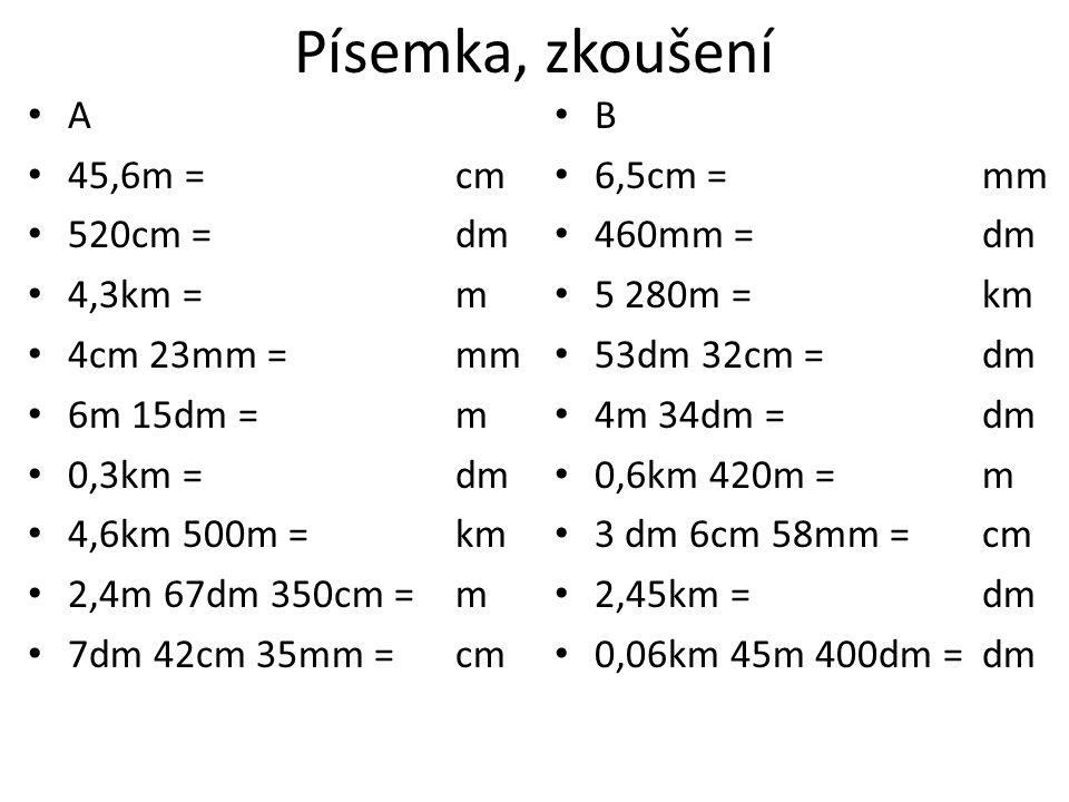 Písemka, zkoušení A 45,6m = cm 520cm = dm 4,3km = m 4cm 23mm = mm 6m 15dm = m 0,3km = dm 4,6km 500m = km 2,4m 67dm 350cm = m 7dm 42cm 35mm = cm B 6,5cm = mm 460mm = dm 5 280m = km 53dm 32cm = dm 4m 34dm = dm 0,6km 420m = m 3 dm 6cm 58mm = cm 2,45km = dm 0,06km 45m 400dm = dm