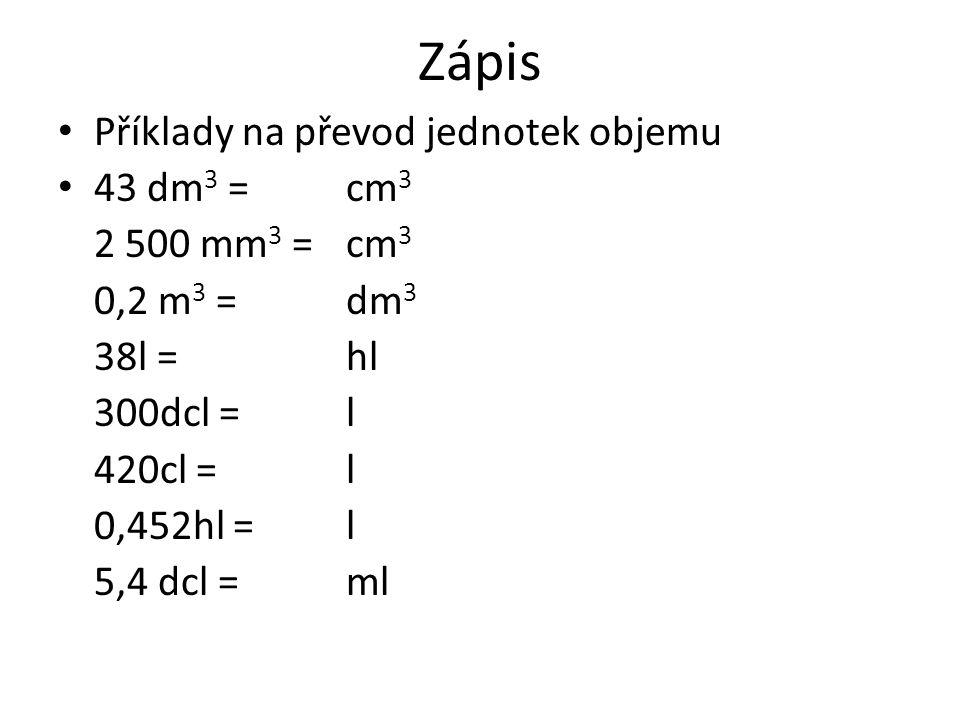 Zápis Příklady na převod jednotek objemu 43 dm 3 = cm 3 2 500 mm 3 = cm 3 0,2 m 3 = dm 3 38l = hl 300dcl = l 420cl = l 0,452hl = l 5,4 dcl = ml