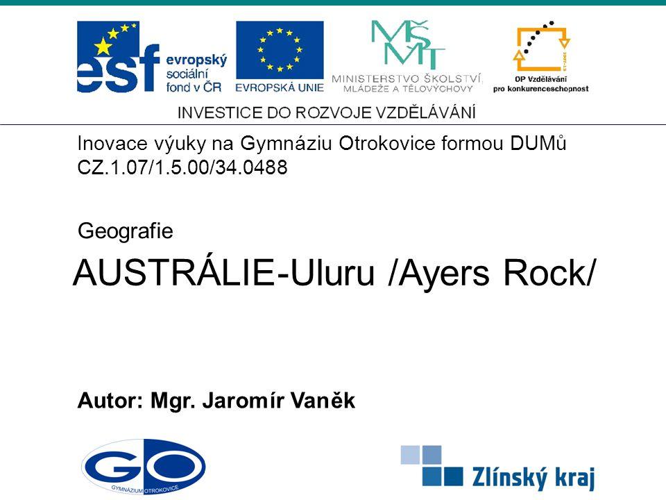 AUSTRÁLIE-Uluru /Ayers Rock/ Autor:Mgr. Jaromír Vaněk Geografie Inovace výuky na Gymnáziu Otrokovice formouDUMů CZ.1.07/1.5.00/34.0488