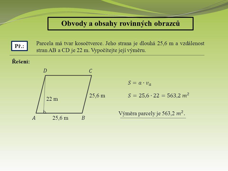 Obvody a obsahy rovinných obrazců Př.: Parcela má tvar kosočtverce. Jeho strana je dlouhá 25,6 m a vzdálenost stran AB a CD je 22 m. Vypočítejte její