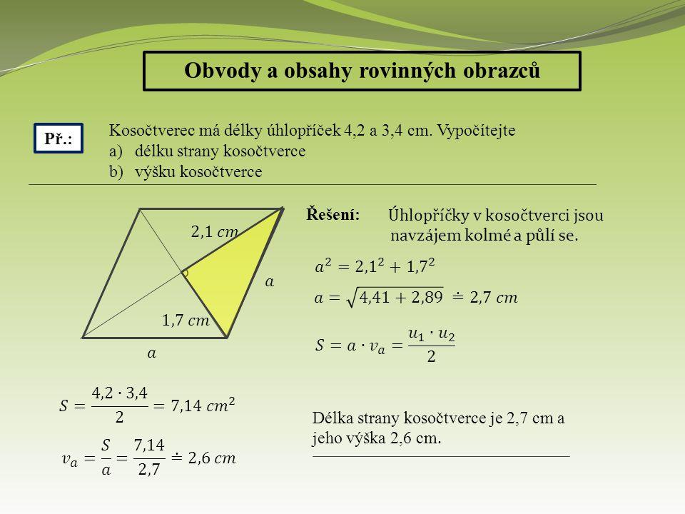 Obvody a obsahy rovinných obrazců Př.: Kosočtverec má délky úhlopříček 4,2 a 3,4 cm. Vypočítejte a)délku strany kosočtverce b)výšku kosočtverce Řešení