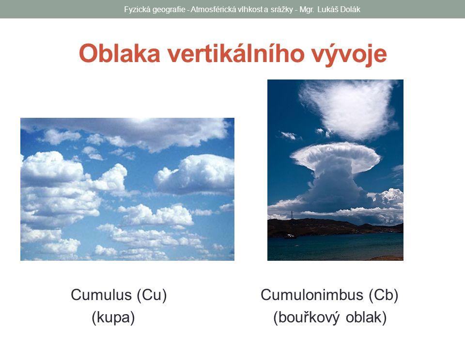 Oblaka vertikálního vývoje Cumulus (Cu) Cumulonimbus (Cb) (kupa) (bouřkový oblak) Fyzická geografie - Atmosférická vlhkost a srážky - Mgr. Lukáš Dolák