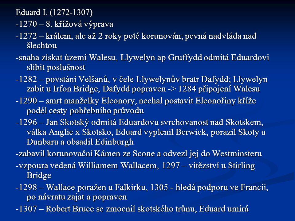 Eduard I. (1272-1307) -1270 – 8. křížová výprava -1272 – králem, ale až 2 roky poté korunován; pevná nadvláda nad šlechtou -snaha získat území Walesu,