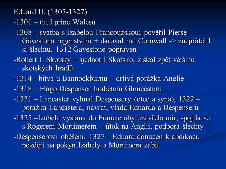 Eduard II. (1307-1327) -1301 – titul princ Walesu -1308 – svatba s Izabelou Francouzskou; pověřil Pierse Gavestona regenstvím + daroval mu Cornwall ->