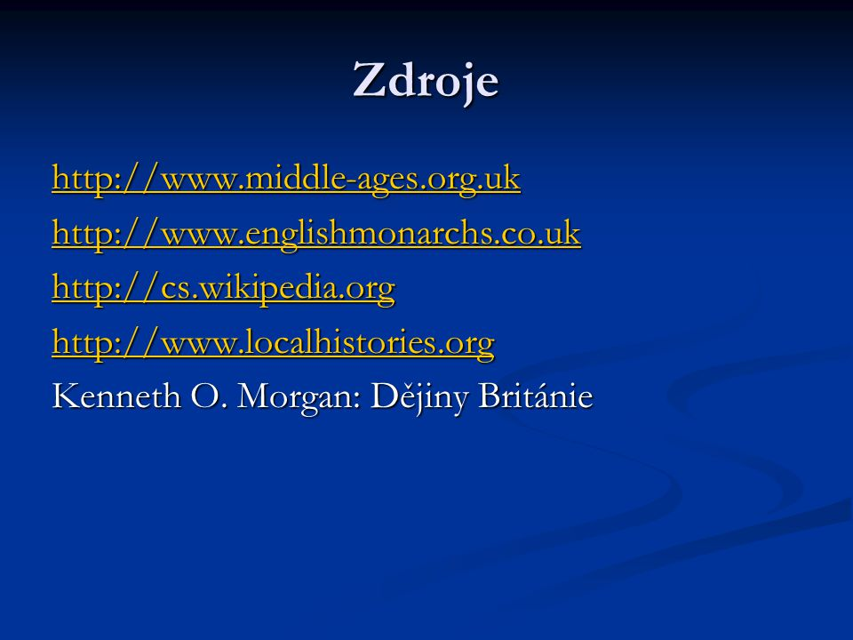 Zdroje http://www.middle-ages.org.uk http://www.englishmonarchs.co.uk http://cs.wikipedia.org http://www.localhistories.org Kenneth O. Morgan: Dějiny