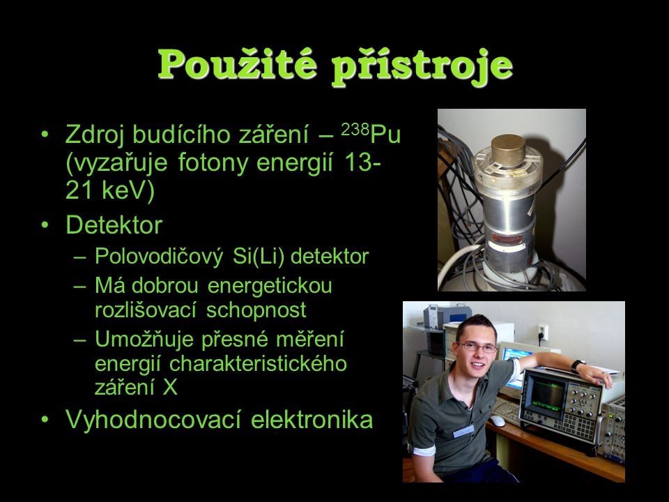 Použité přístroje Zdroj budícího záření – 238 Pu (vyzařuje fotony energií 13- 21 keV) Detektor –Polovodičový Si(Li) detektor –Má dobrou energetickou r