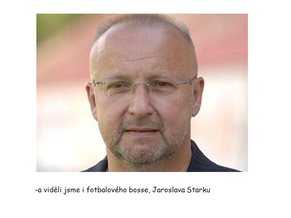 -a viděli jsme i fotbalového bosse, Jaroslava Starku