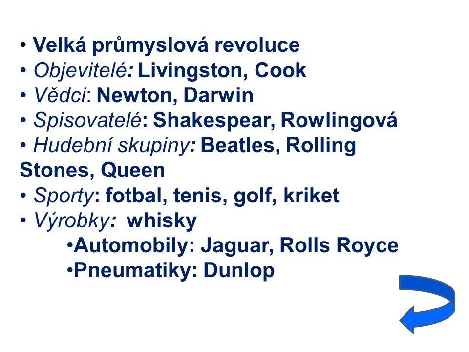 Velká průmyslová revoluce Objevitelé: Livingston, Cook Vědci: Newton, Darwin Spisovatelé: Shakespear, Rowlingová Hudební skupiny: Beatles, Rolling Stones, Queen Sporty: fotbal, tenis, golf, kriket Výrobky: whisky Automobily: Jaguar, Rolls Royce Pneumatiky: Dunlop