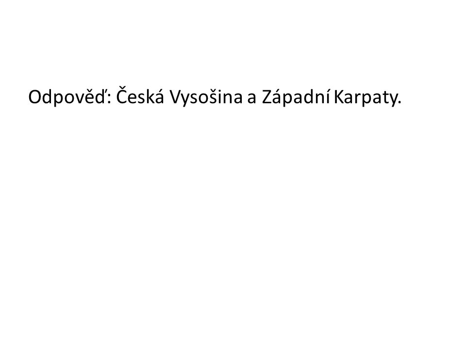 Odpověď: Česká Vysošina a Západní Karpaty.