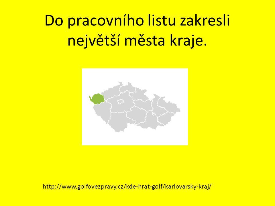 Do pracovního listu zakresli největší města kraje. http://www.golfovezpravy.cz/kde-hrat-golf/karlovarsky-kraj/