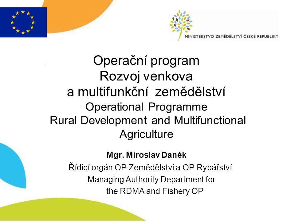 Operační program Rozvoj venkova a multifunkční zemědělství Operational Programme Rural Development and Multifunctional Agriculture Mgr. Miroslav Daněk