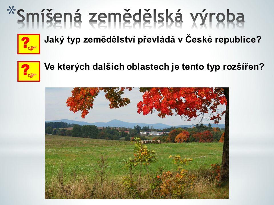  ? Jaký typ zemědělství převládá v České republice?  ? Ve kterých dalších oblastech je tento typ rozšířen?