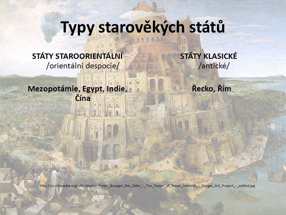 Typy starověkých států STÁTY STAROORIENTÁLNÍ /orientální despocie/ Mezopotámie, Egypt, Indie, Čína STÁTY KLASICKÉ /antické/ Řecko, Řím http://cs.wikipedia.org/wiki/Soubor:Pieter_Bruegel_the_Elder_-_The_Tower_of_Babel_(Vienna)_-_Google_Art_Project_-_edited.jpg
