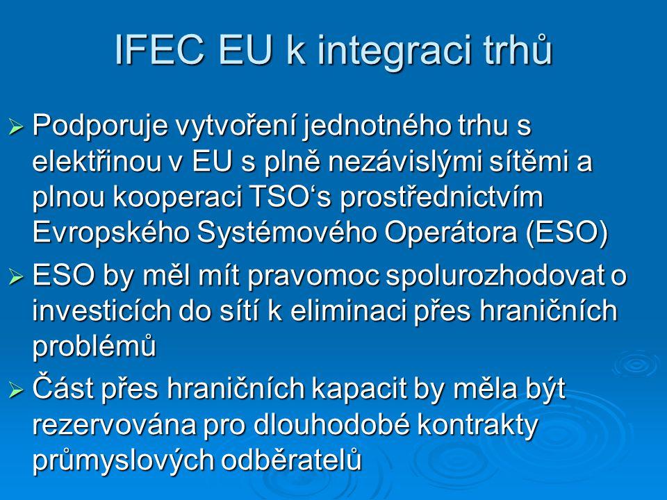 IFEC EU k integraci trhů  Podporuje vytvoření jednotného trhu s elektřinou v EU s plně nezávislými sítěmi a plnou kooperaci TSO's prostřednictvím Evropského Systémového Operátora (ESO)  ESO by měl mít pravomoc spolurozhodovat o investicích do sítí k eliminaci přes hraničních problémů  Část přes hraničních kapacit by měla být rezervována pro dlouhodobé kontrakty průmyslových odběratelů