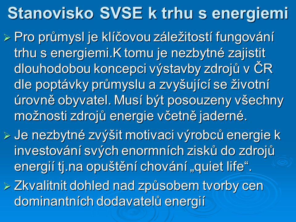 Stanovisko SVSE k trhu s energiemi  Pro průmysl je klíčovou záležitostí fungování trhu s energiemi.K tomu je nezbytné zajistit dlouhodobou koncepci výstavby zdrojů v ČR dle poptávky průmyslu a zvyšující se životní úrovně obyvatel.