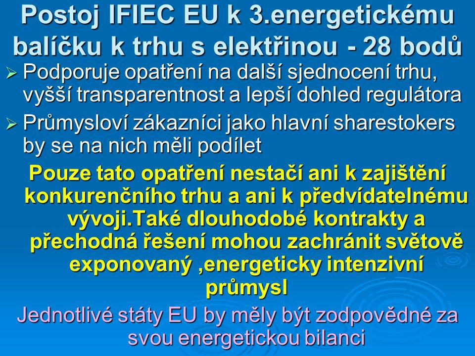 Postoj IFIEC EU k 3.energetickému balíčku k trhu s elektřinou - 28 bodů  Podporuje opatření na další sjednocení trhu, vyšší transparentnost a lepší dohled regulátora  Průmysloví zákazníci jako hlavní sharestokers by se na nich měli podílet Pouze tato opatření nestačí ani k zajištění konkurenčního trhu a ani k předvídatelnému vývoji.Také dlouhodobé kontrakty a přechodná řešení mohou zachránit světově exponovaný,energeticky intenzivní průmysl Jednotlivé státy EU by měly být zodpovědné za svou energetickou bilanci