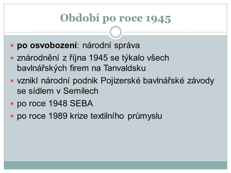Období po roce 1945 po osvobození: národní správa znárodnění z října 1945 se týkalo všech bavlnářských firem na Tanvaldsku vznikl národní podnik Pojizerské bavlnářské závody se sídlem v Semilech po roce 1948 SEBA po roce 1989 krize textilního průmyslu