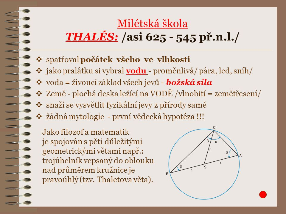 Milétská škola THALÉS: /asi 625 - 545 př.n.l./  spatřoval počátek všeho ve vlhkosti  jako pralátku si vybral vodu - proměnlivá/ pára, led, sníh/  v