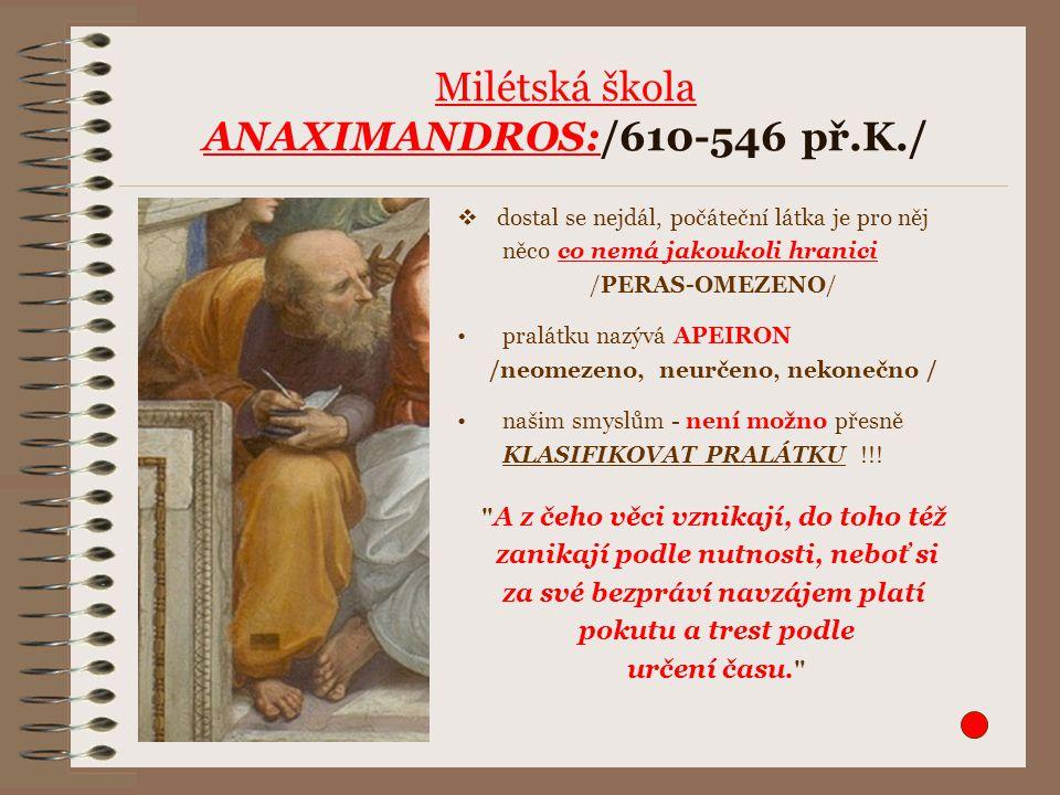 Milétská škola ANAXIMANDROS:/610-546 př.K./  dostal se nejdál, počáteční látka je pro něj něco co nemá jakoukoli hranici /PERAS-OMEZENO/ pralátku naz