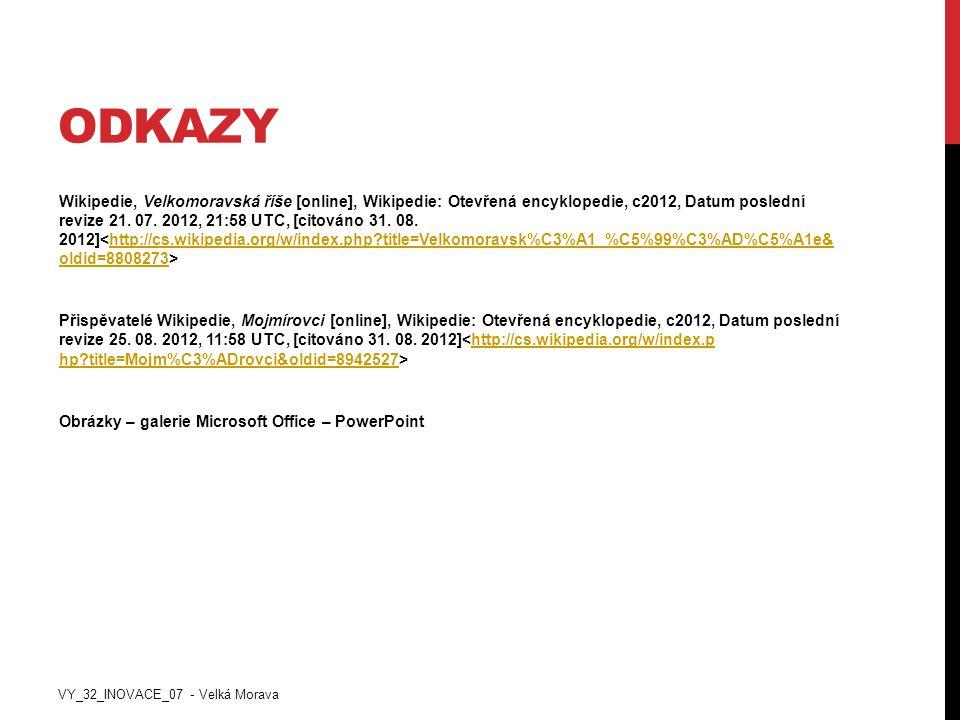 ODKAZY Wikipedie, Velkomoravská říše [online], Wikipedie: Otevřená encyklopedie, c2012, Datum poslední revize 21. 07. 2012, 21:58 UTC, [citováno 31. 0