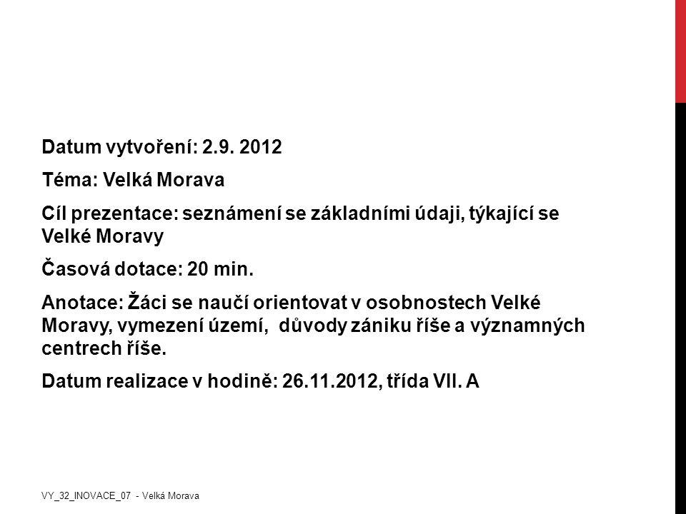 Datum vytvoření: 2.9. 2012 Téma: Velká Morava Cíl prezentace: seznámení se základními údaji, týkající se Velké Moravy Časová dotace: 20 min. Anotace: