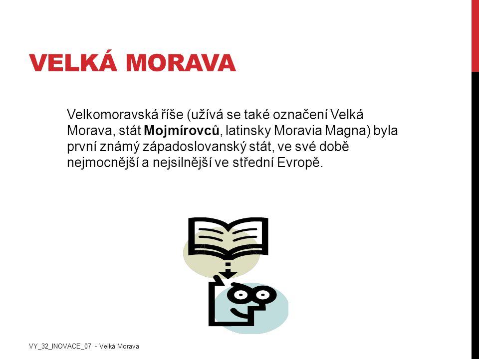 VELKÁ MORAVA Velkomoravská říše (užívá se také označení Velká Morava, stát Mojmírovců, latinsky Moravia Magna) byla první známý západoslovanský stát,