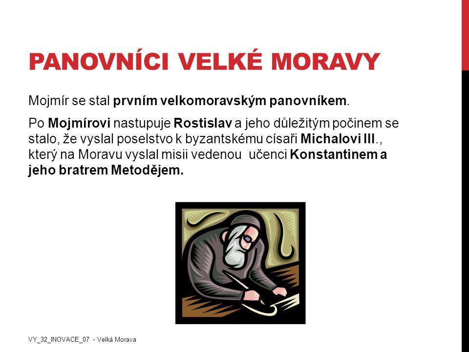 PANOVNÍCI VELKÉ MORAVY Mojmír se stal prvním velkomoravským panovníkem. Po Mojmírovi nastupuje Rostislav a jeho důležitým počinem se stalo, že vyslal