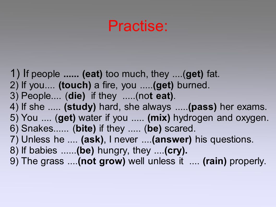 Practise: 1) I f people......(eat) too much, they....(get) fat.