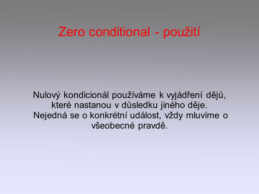 Zero conditional - použití Nulový kondicionál používáme k vyjádření dějů, které nastanou v důsledku jiného děje.
