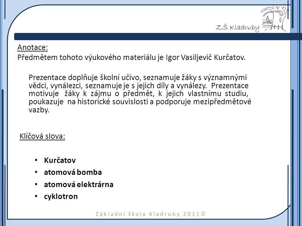Základní škola Kladruby 2011  Anotace: Předmětem tohoto výukového materiálu je Igor Vasiljevič Kurčatov.