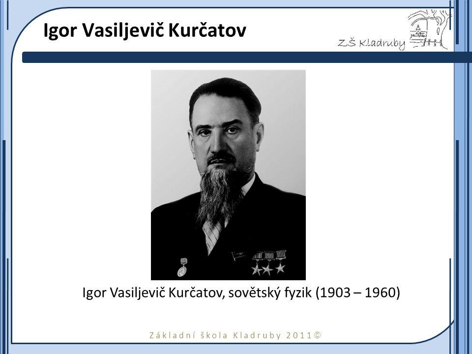 Základní škola Kladruby 2011  Igor Vasiljevič Kurčatov Igor Vasiljevič Kurčatov, sovětský fyzik (1903 – 1960)