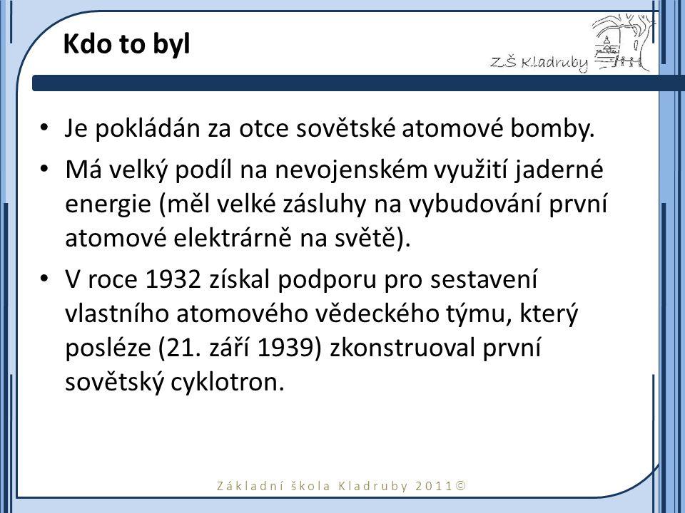 Základní škola Kladruby 2011  Kdo to byl Je pokládán za otce sovětské atomové bomby.
