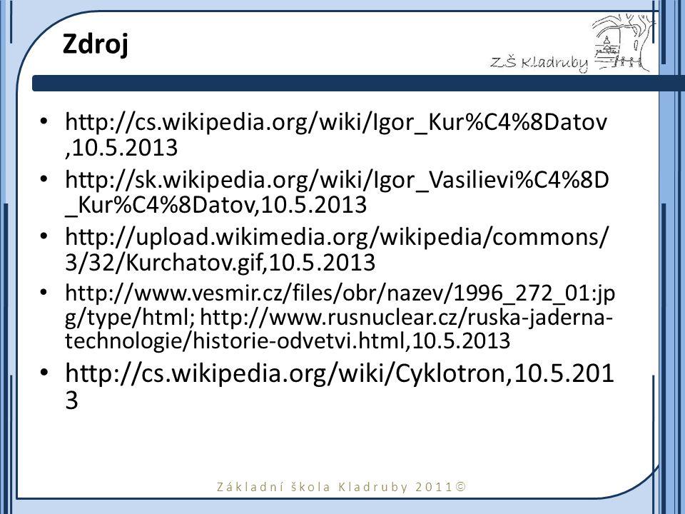 Základní škola Kladruby 2011  Zdroj http://cs.wikipedia.org/wiki/Igor_Kur%C4%8Datov,10.5.2013 http://sk.wikipedia.org/wiki/Igor_Vasilievi%C4%8D _Kur%C4%8Datov,10.5.2013 http://upload.wikimedia.org/wikipedia/commons/ 3/32/Kurchatov.gif,10.5.2013 http://www.vesmir.cz/files/obr/nazev/1996_272_01:jp g/type/html; http://www.rusnuclear.cz/ruska-jaderna- technologie/historie-odvetvi.html,10.5.2013 http://cs.wikipedia.org/wiki/Cyklotron,10.5.201 3