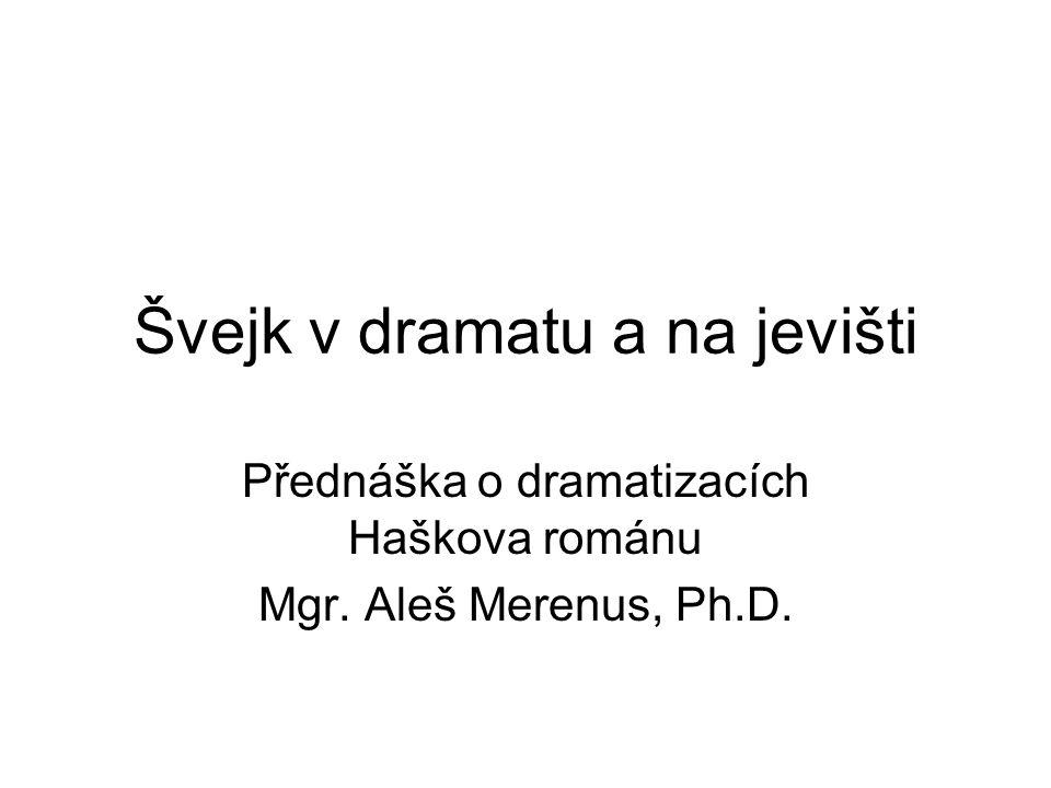 Švejk v dramatu a na jevišti Přednáška o dramatizacích Haškova románu Mgr. Aleš Merenus, Ph.D.